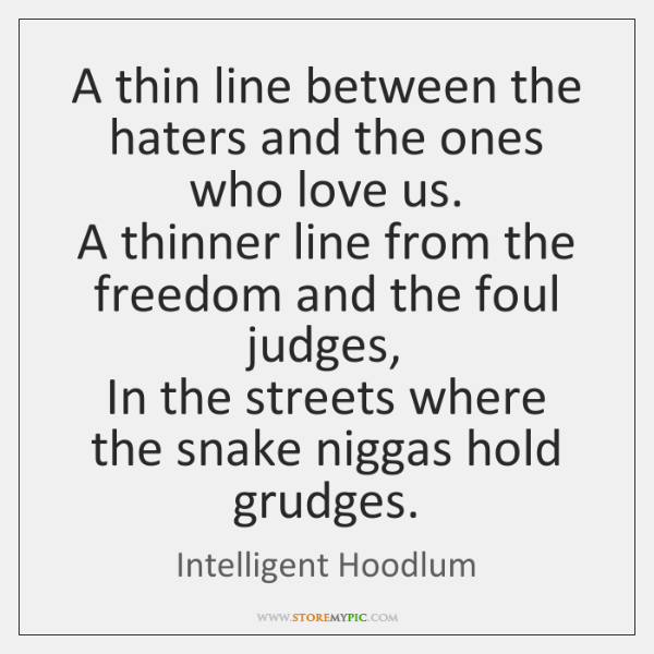 A thin line between the haters and the ones who love us.  ...