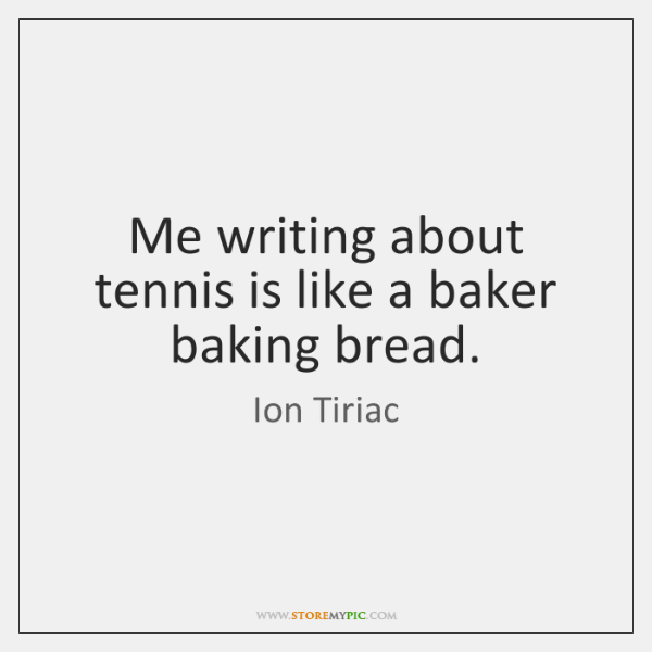 Me writing about tennis is like a baker baking bread.