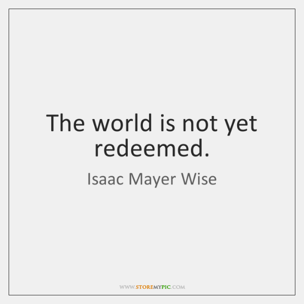 The world is not yet redeemed.