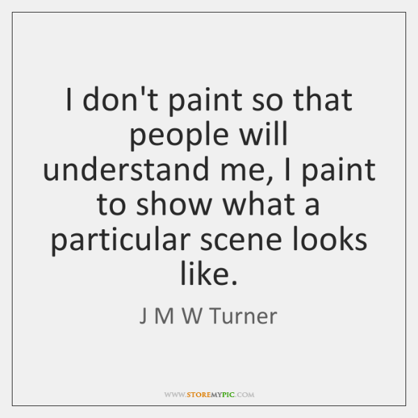 I don't paint so that people will understand me, I paint to ...