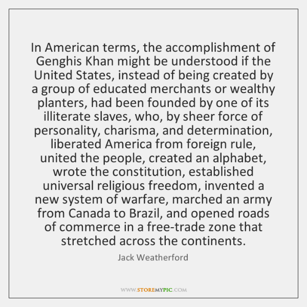 In American terms, the accomplishment of Genghis Khan might be understood if ...