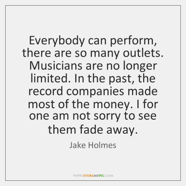Everybody can perform, there are so many outlets. Musicians are no longer ...