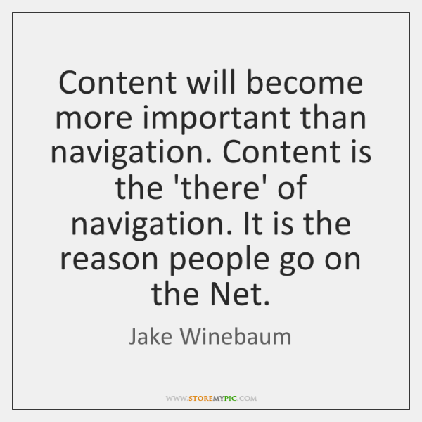 Content will become more important than navigation. Content is the 'there' of ...