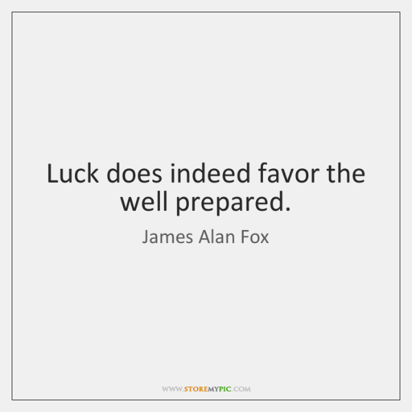 Luck does indeed favor the well prepared.