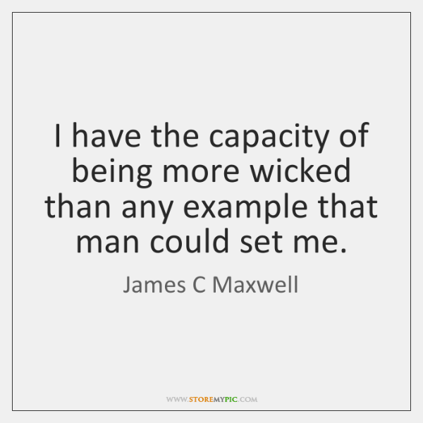 I have the capacity of being more wicked than any example that ...