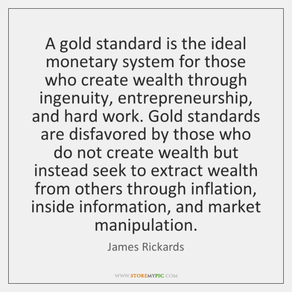 A gold standard is the ideal monetary system for those who create ...