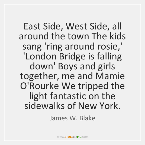 East Side, West Side, all around the town The kids sang 'ring ...