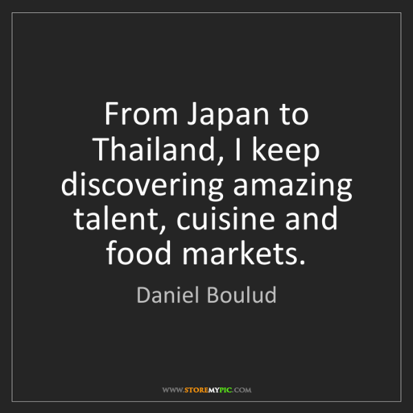 Daniel Boulud: From Japan to Thailand, I keep discovering amazing talent,...