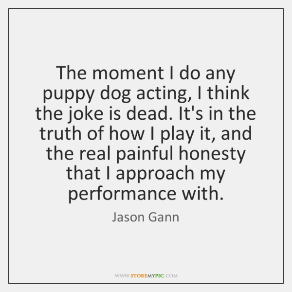 The moment I do any puppy dog acting, I think the joke ...