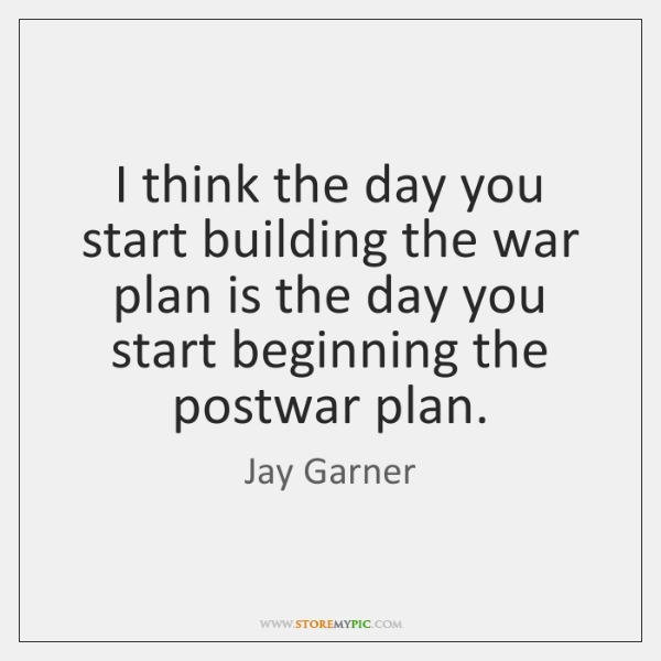 I think the day you start building the war plan is the ...
