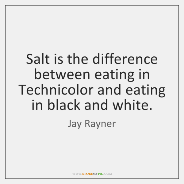 Salt is the difference between eating in Technicolor and eating in black ...