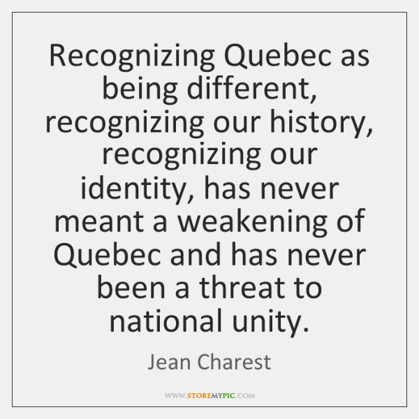 Recognizing Quebec as being different, recognizing our history, recognizing our identity, has ...