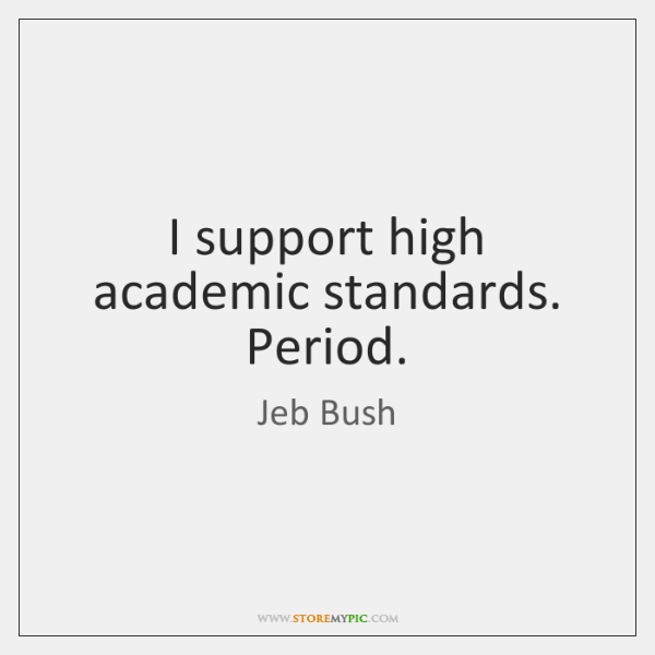 I support high academic standards. Period.