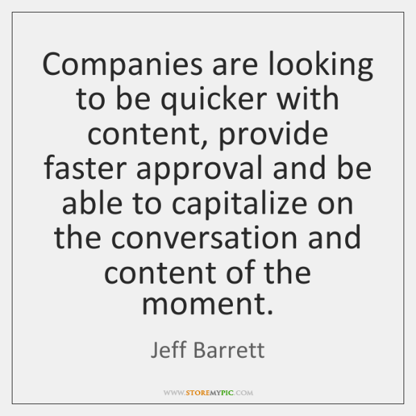 Companies are looking to be quicker with content, provide faster approval and ...