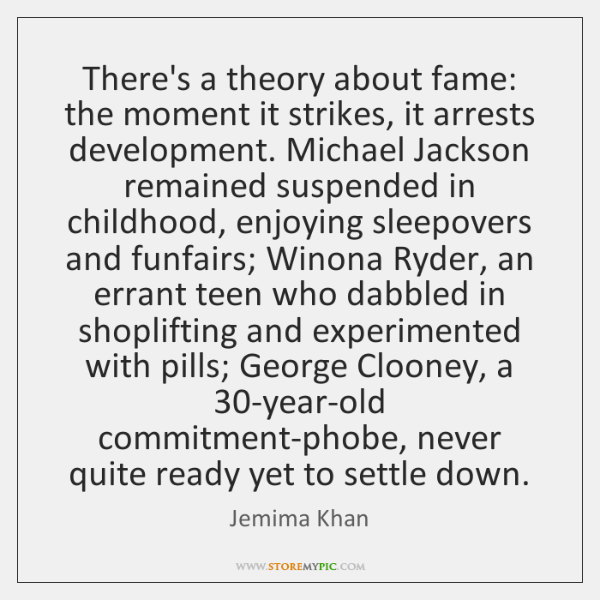 There's a theory about fame: the moment it strikes, it arrests development. ...