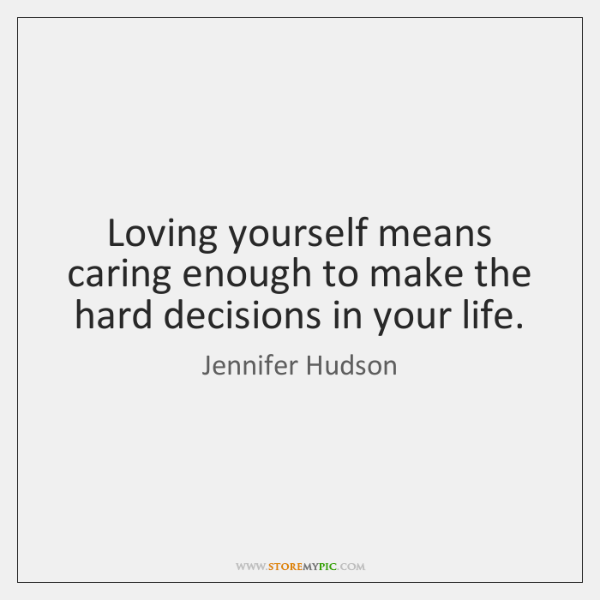 Loving yourself means caring enough to make the hard decisions in your ...