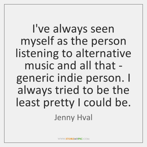 I've always seen myself as the person listening to alternative music and ...