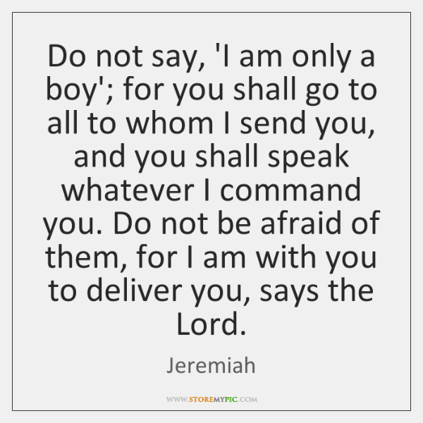 Do not say, 'I am only a boy'; for you shall go ...
