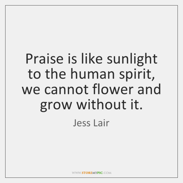 Praise is like sunlight to the human spirit, we cannot flower and ...
