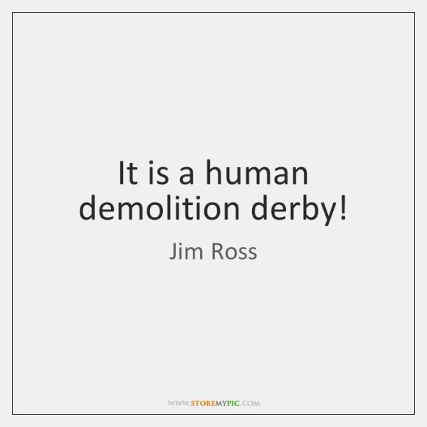 It is a human demolition derby!