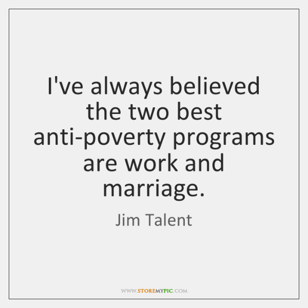 I've always believed the two best anti-poverty programs are work and marriage.