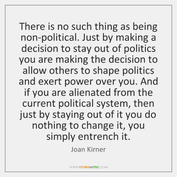 There is no such thing as being non-political. Just by making a ...