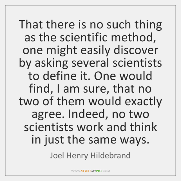 That there is no such thing as the scientific method, one might ...