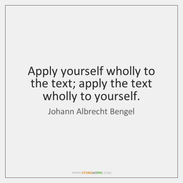 Apply yourself wholly to the text; apply the text wholly to yourself.
