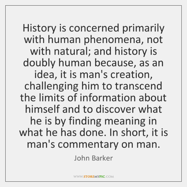 History is concerned primarily with human phenomena, not with natural; and history ...