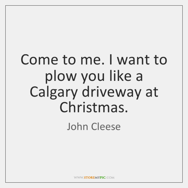 Come to me. I want to plow you like a Calgary driveway ...
