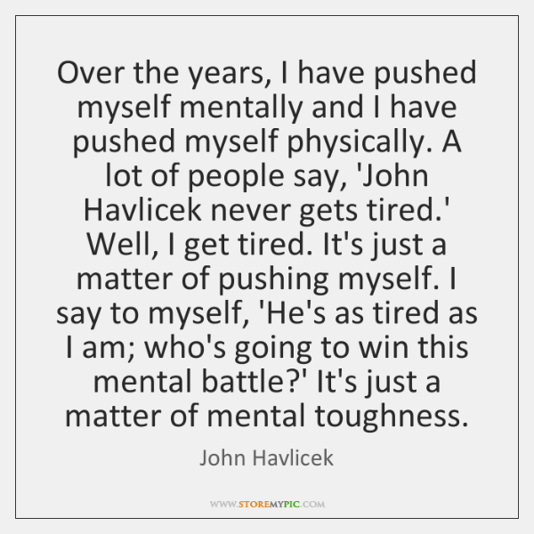 Over the years, I have pushed myself mentally and I have pushed ...