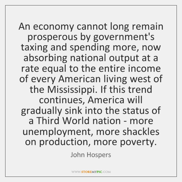 An economy cannot long remain prosperous by government's taxing and spending more, ...