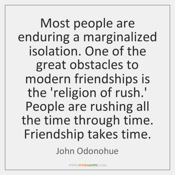 Most people are enduring a marginalized isolation. One of the great obstacles ...
