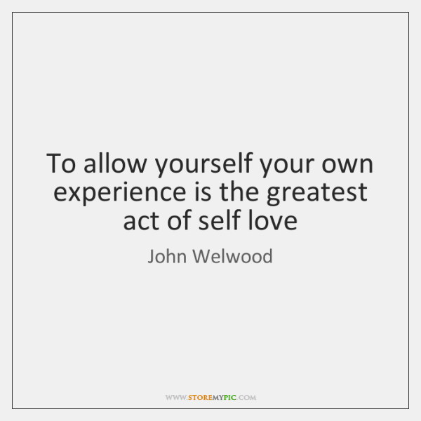 To allow yourself your own experience is the greatest act of self ...