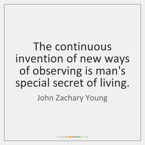 The continuous invention of new ways of observing is man's special secret ...
