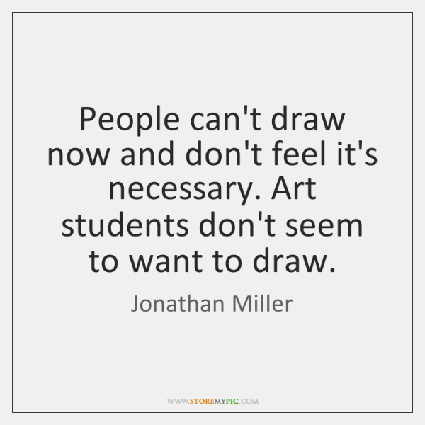 People can't draw now and don't feel it's necessary. Art students don't ...