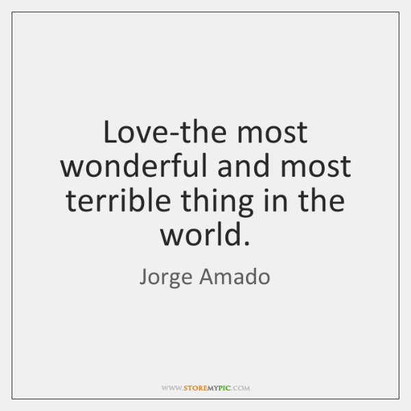 Love-the most wonderful and most terrible thing in the world.