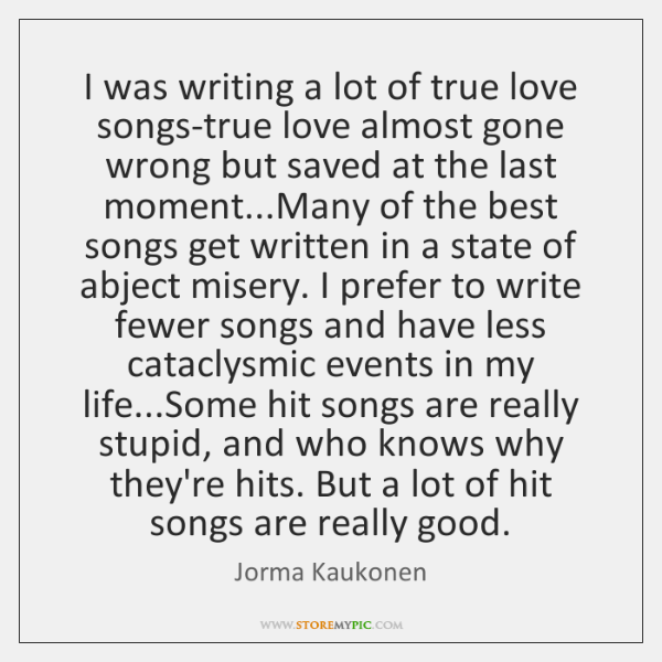I was writing a lot of true love songs-true love almost gone ...
