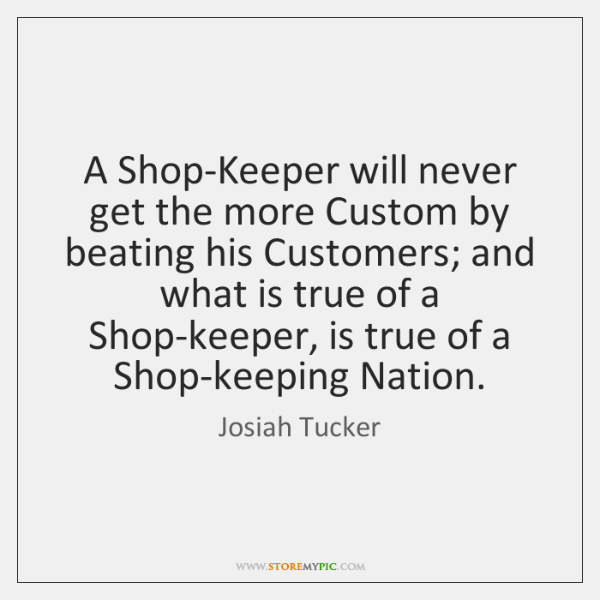 A Shop-Keeper will never get the more Custom by beating his Customers; ...