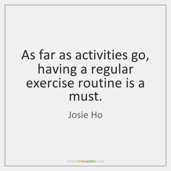 As far as activities go, having a regular exercise routine is a ...