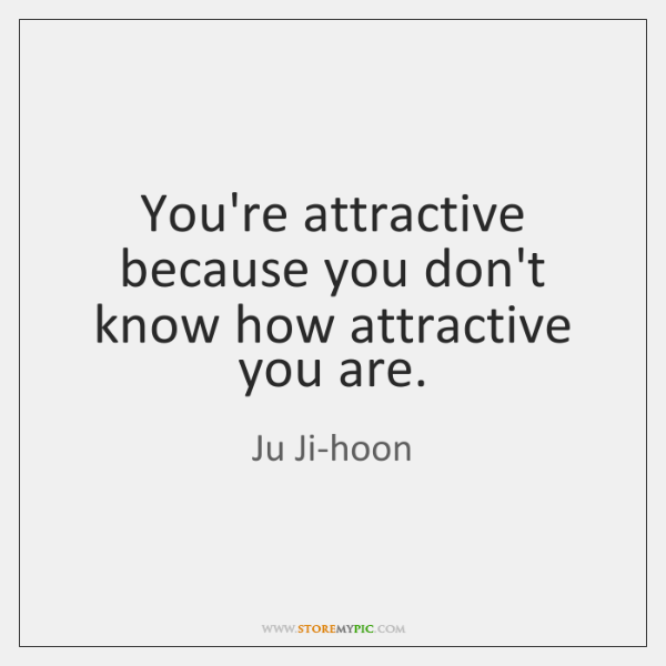 You're attractive because you don't know how attractive you are.