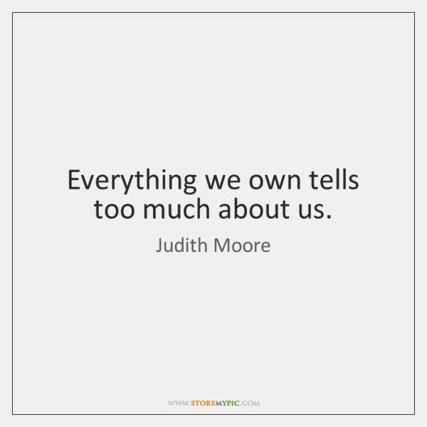 Everything we own tells too much about us.