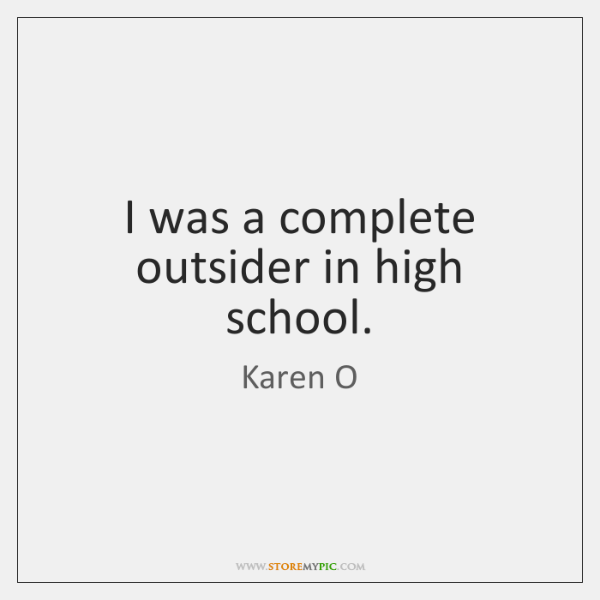 I was a complete outsider in high school.