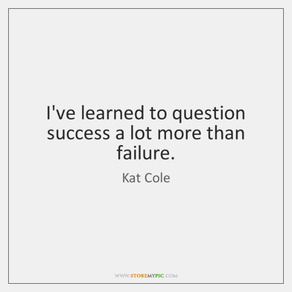 I've learned to question success a lot more than failure.