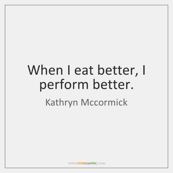 When I eat better, I perform better.