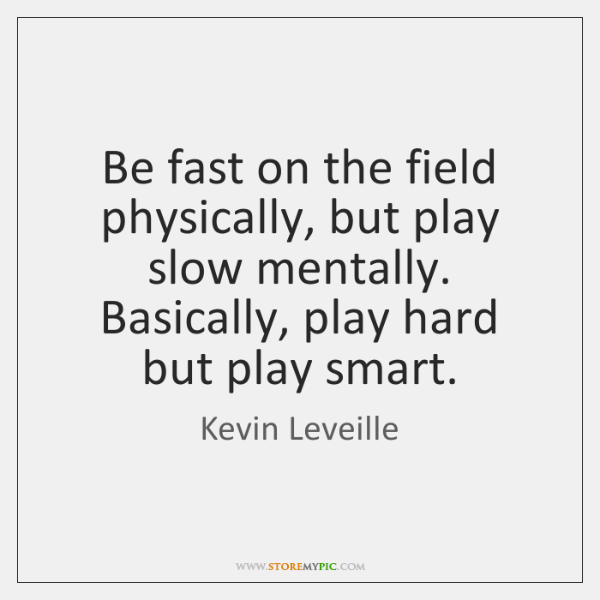 Be fast on the field physically, but play slow mentally. Basically, play ...