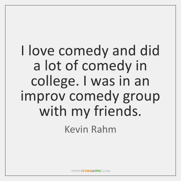 I love comedy and did a lot of comedy in college. I ...