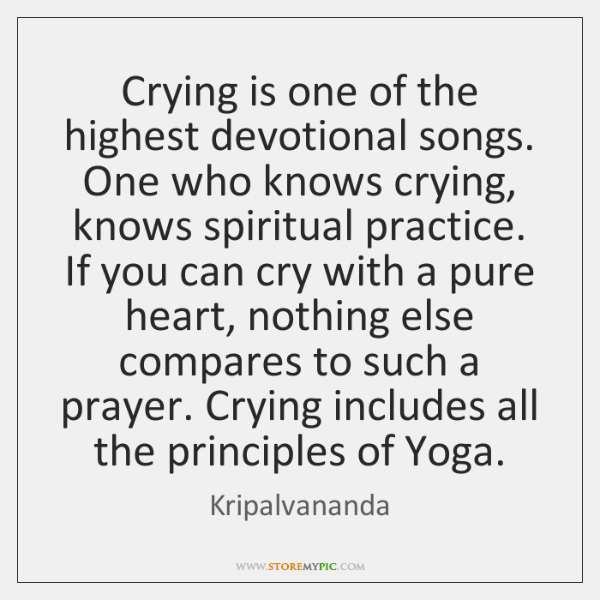 Crying is one of the highest devotional songs. One who knows crying, ...