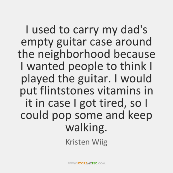 I used to carry my dad's empty guitar case around the