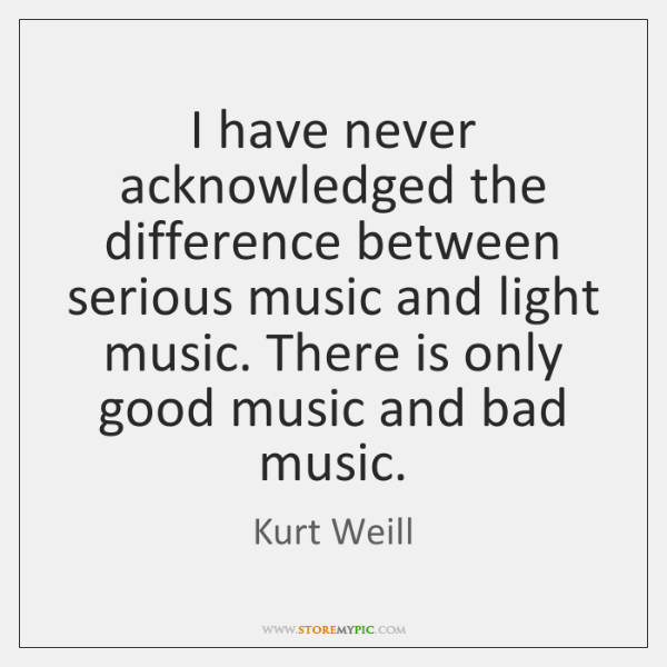 I have never acknowledged the difference between serious music and light music. ...